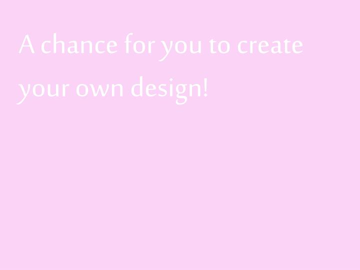 A chance for you to create your own design!