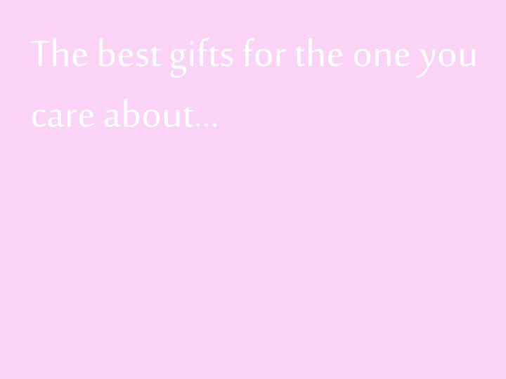 The best gifts for the one you care about…