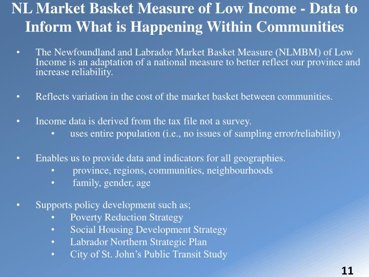 The Newfoundland and Labrador Market Basket Measure (NLMBM) of Low Income is an adaptation of a national measure to better reflect our province and increase reliability.