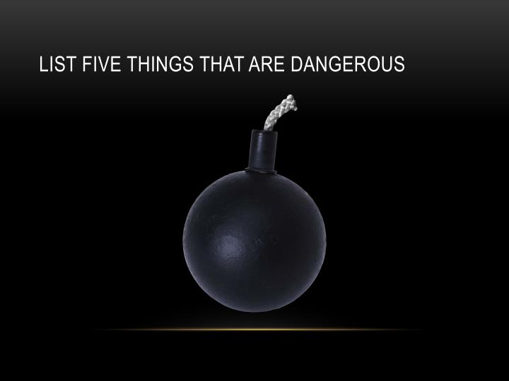 List five things that are dangerous