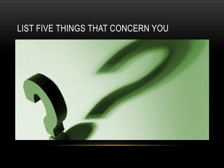 List five things that concern you