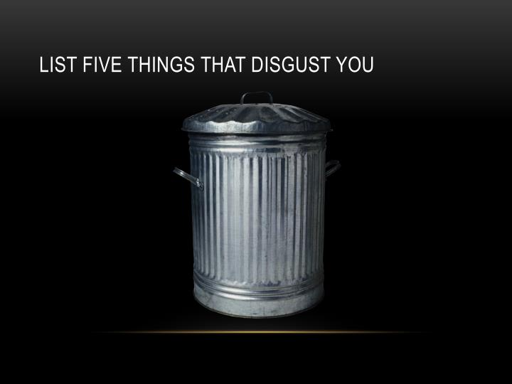 List five things that disgust you