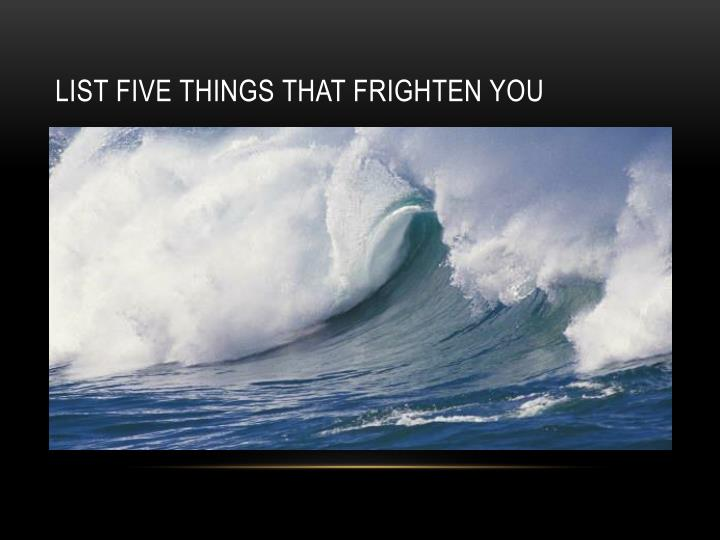 List five things that frighten you