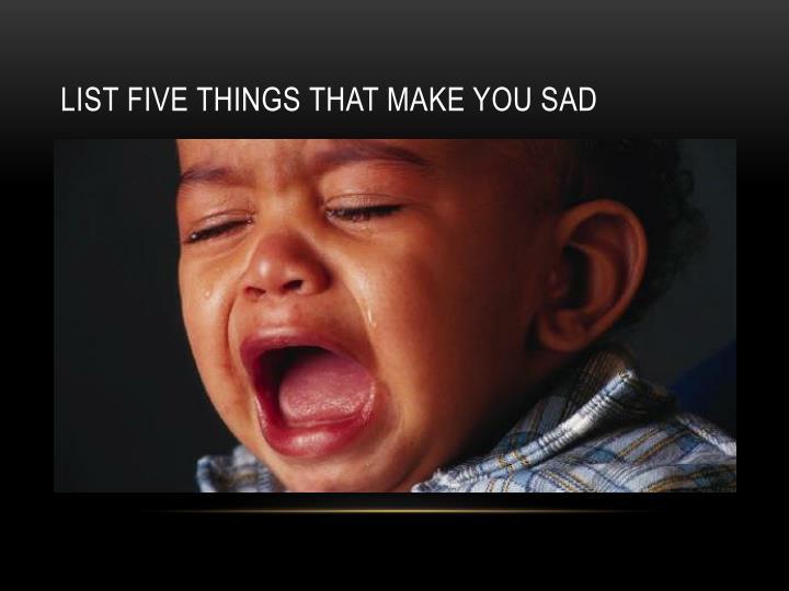 List five things that make you sad