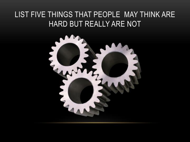 List five things that people  may think are hard but really are not