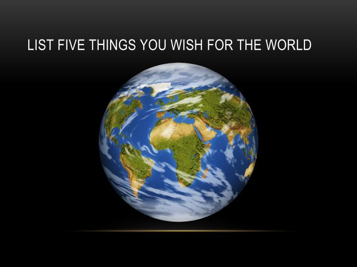 List five things you wish for the world
