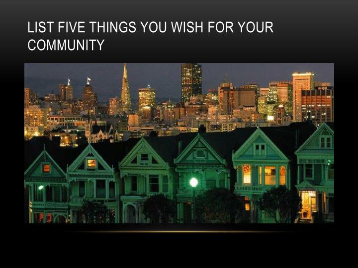 List five things you wish for your community