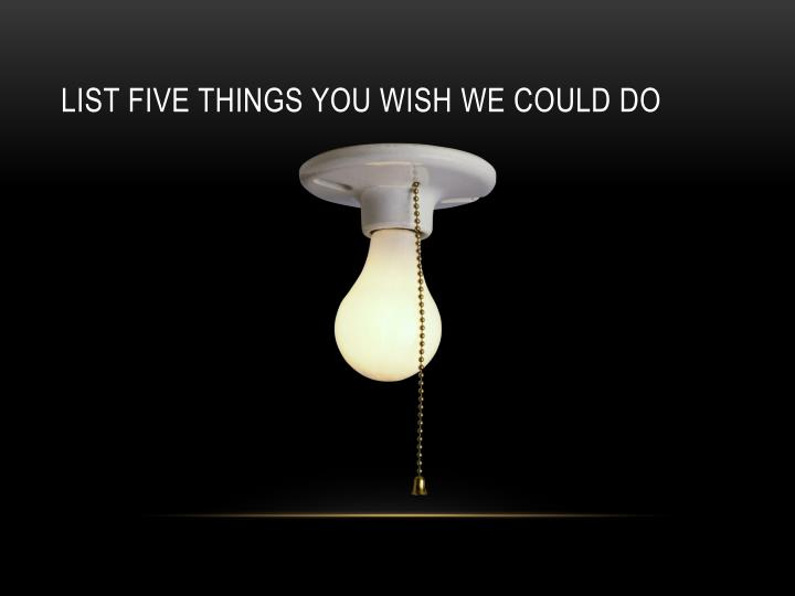 List five things you wish we could do