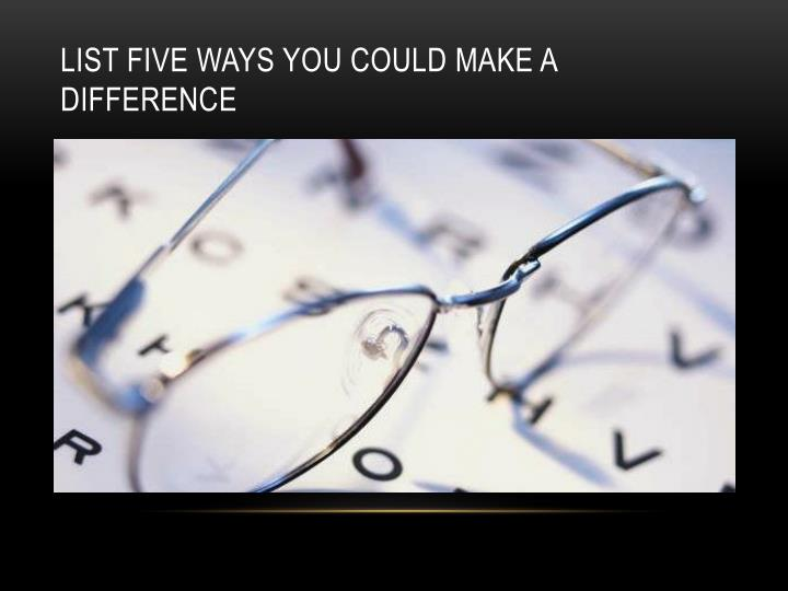 List five ways you could make a difference