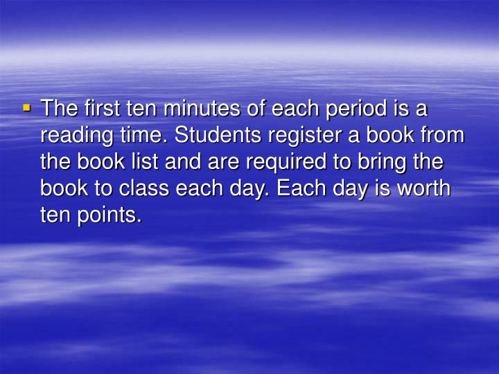 The first ten minutes of each period is a reading time. Students register a book from the book list and are required to bring the book to class each day. Each day is worth ten points.