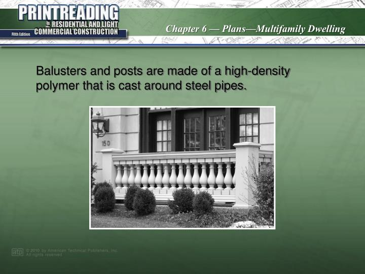 Balusters and posts are made of a high-density polymer that is cast around steel pipes.