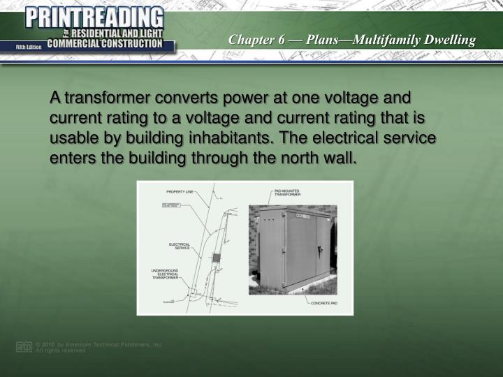 A transformer converts power at one voltage and current rating to a voltage and current rating that is usable by building inhabitants. The electrical service enters the building through the north wall.