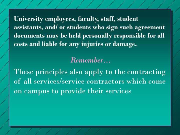 University employees, faculty, staff, student assistants, and/ or students who sign such agreement documents may be held personally responsible for all costs and liable for any injuries or damage.