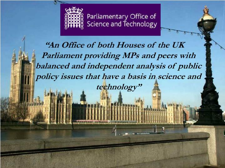"""An Office of both Houses of the UK Parliament providing MPs and peers with balanced and independent analysis of public policy issues that have a basis in science and technology"""