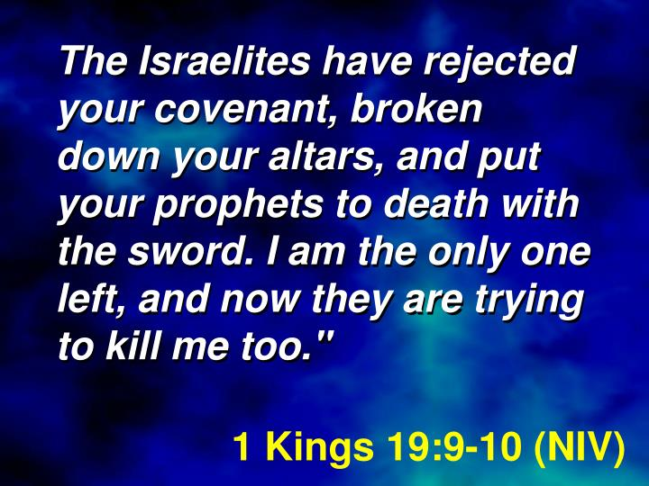 The Israelites have rejected your covenant, broken down your altars, and put your prophets to death with the sword. I am the only one left, and now they are trying to kill me too.""