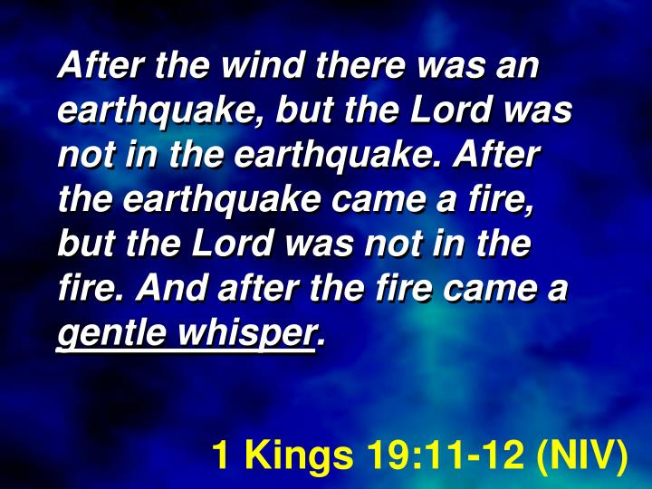After the wind there was an earthquake, but the Lord was not in the earthquake. After the earthquake came a fire, but the Lord was not in the fire. And after the fire came a