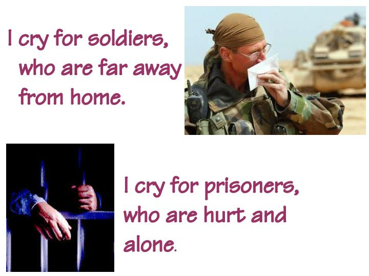 I cry for soldiers,                           who are far away                       from home.