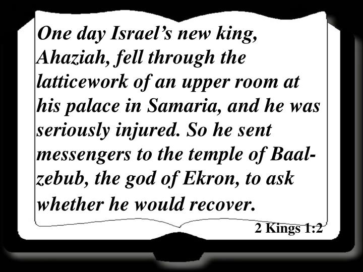 One day Israel's new king, Ahaziah, fell through the latticework of an upper room at his palace in...