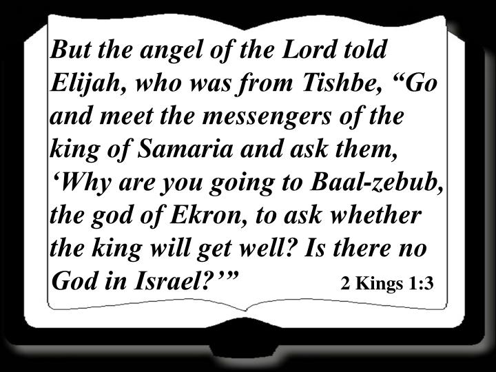 "But the angel of the Lord told Elijah, who was from Tishbe, ""Go and meet the messengers of the king of Samaria and ask them, 'Why are you going to Baal-zebub, the god of Ekron, to ask whether the king will get well? Is there no God in Israel?'"""