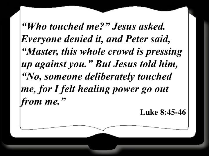 """Who touched me?"" Jesus asked. Everyone denied it, and Peter said, ""Master, this whole crowd is pressing up against you."" But Jesus told him, ""No, someone deliberately touched me, for I felt healing power go out from me."""