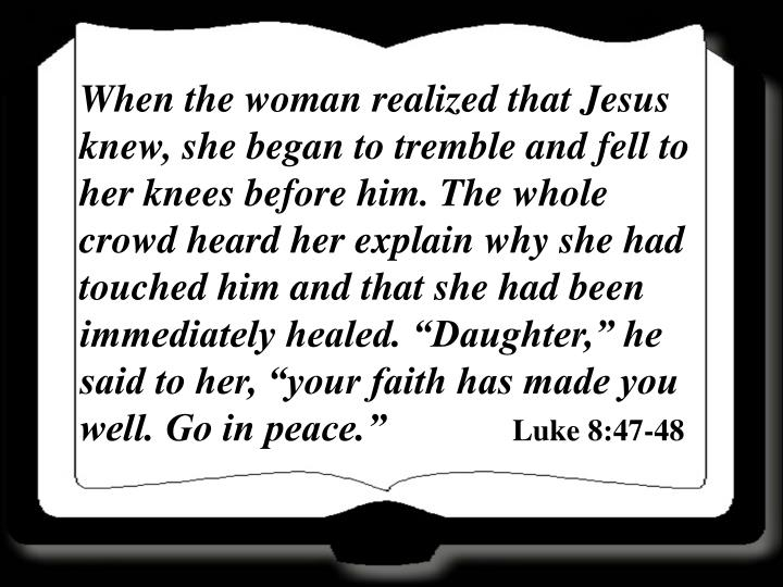 "When the woman realized that Jesus knew, she began to tremble and fell to her knees before him. The whole crowd heard her explain why she had touched him and that she had been immediately healed. ""Daughter,"" he said to her, ""your faith has made you well. Go in peace."""