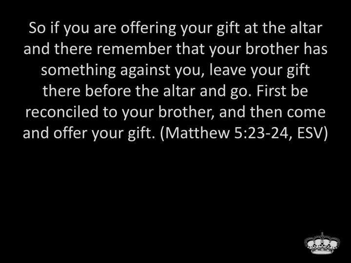 So if you are offering your gift at the altar and there remember that your brother has something against you, leave your gift there before the altar and go. First be reconciled to your brother, and then come and offer your gift. (Matthew 5:23-24, ESV)