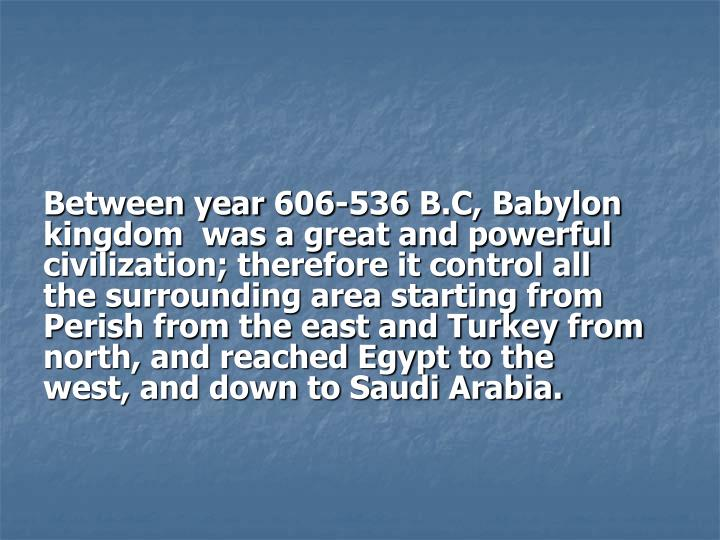 Between year 606-536 B.C, Babylon  kingdom  was a great and powerful  civilization; therefore it control all  the surrounding area starting from Perish from the east and Turkey from north, and reached Egypt to the west, and down to Saudi Arabia.