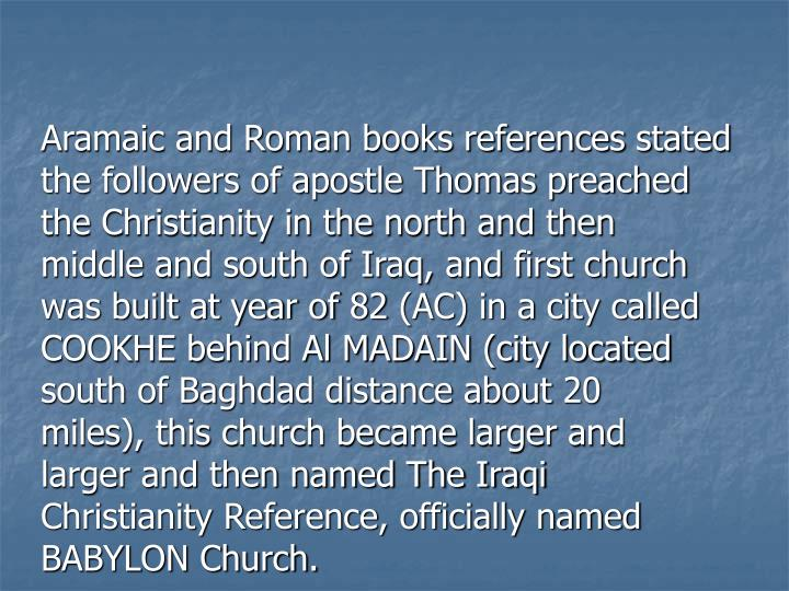Aramaic and Roman books references stated the followers of apostle Thomas preached the Christianity in the north and then middle and south of Iraq, and first church was built at year of 82 (AC) in a city called COOKHE behind Al MADAIN (city located south of Baghdad distance about 20 miles), this church became larger and larger and then named The Iraqi Christianity Reference, officially named BABYLON Church.