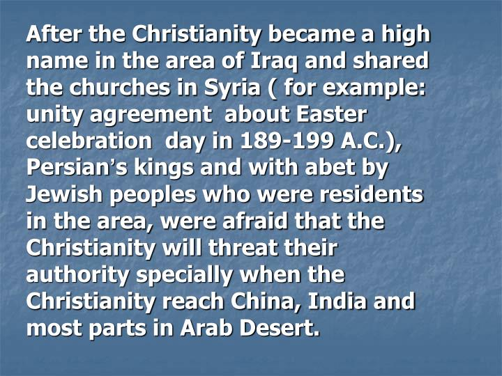 After the Christianity became a high name in the area of Iraq and shared  the churches in Syria ( for example: unity agreement  about Easter celebration  day in 189-199 A.C.), Persian