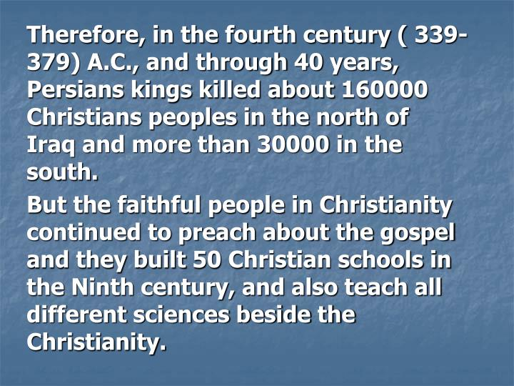 Therefore, in the fourth century ( 339-379) A.C., and through 40 years, Persians kings killed about 160000 Christians peoples in the north of Iraq and more than 30000 in the south.