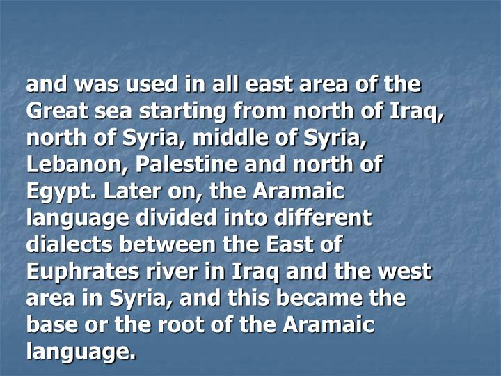 and was used in all east area of the Great sea starting from north of Iraq, north of Syria, middle of Syria, Lebanon, Palestine and north of Egypt. Later on, the Aramaic language divided into different dialects between the East of  Euphrates river in Iraq and the west area in Syria, and this became the base or the root of the Aramaic language.