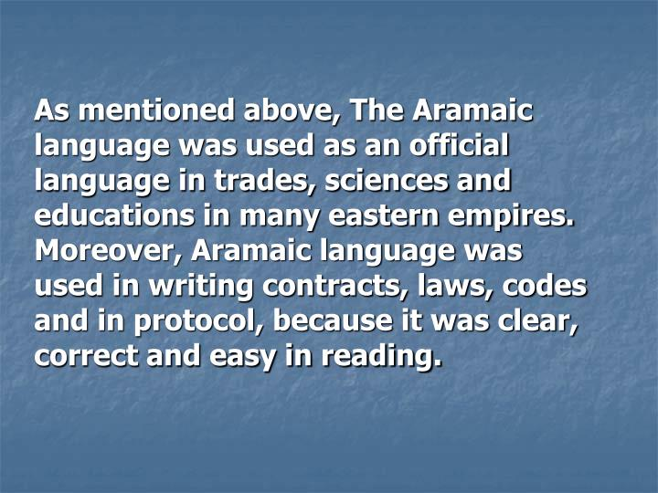 As mentioned above, The Aramaic language was used as an official language in trades, sciences and educations in many eastern empires. Moreover, Aramaic language was used in writing contracts, laws, codes and in protocol, because it was clear, correct and easy in reading.