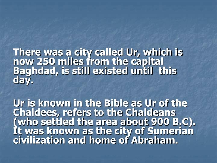 There was a city called Ur, which is now 250 miles from the capital Baghdad, is still existed until  this day.