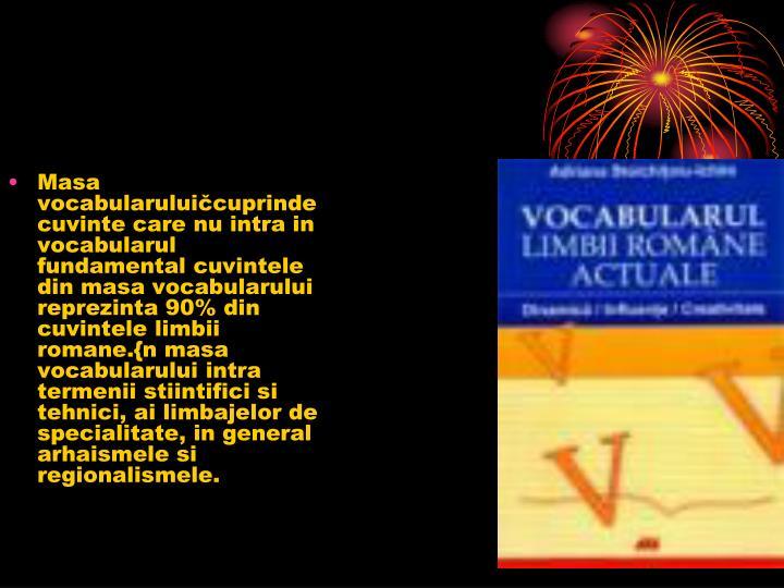 Masa vocabularuluičcuprinde cuvinte care nu intra in vocabularul fundamental cuvintele din masa vocabularului reprezinta 90% din cuvintele limbii romane.{n masa vocabularului intra termenii stiintifici si tehnici, ai limbajelor de specialitate, in general arhaismele si regionalismele.