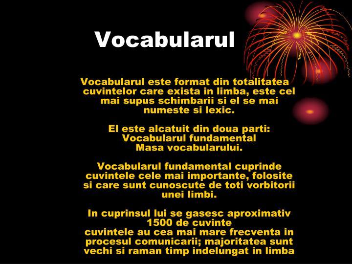 Vocabularul este format din totalitatea cuvintelor care exista in limba, este cel mai supus schimbarii si el se mai numeste si lexic.