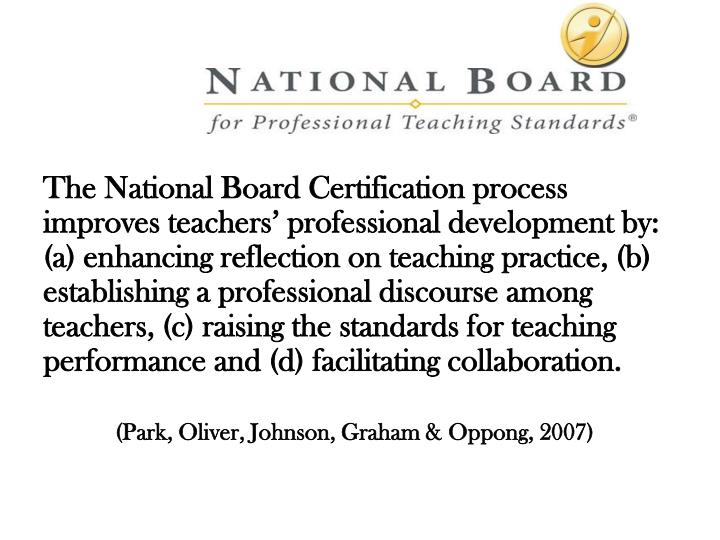 The National Board Certification process improves teachers' professional development by: (a) enhan...