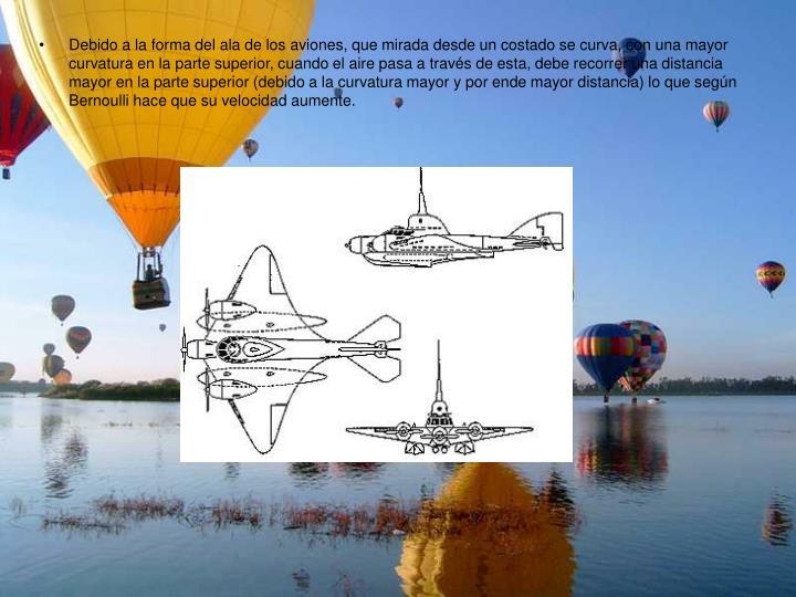 Debido a la forma del ala de los aviones, que mirada desde un costado se curva, con una mayor curvatura en la parte superior, cuando el aire pasa a través de esta, debe recorrer una distancia mayor en la parte superior (debido a la curvatura mayor y por ende mayor distancia) lo que según