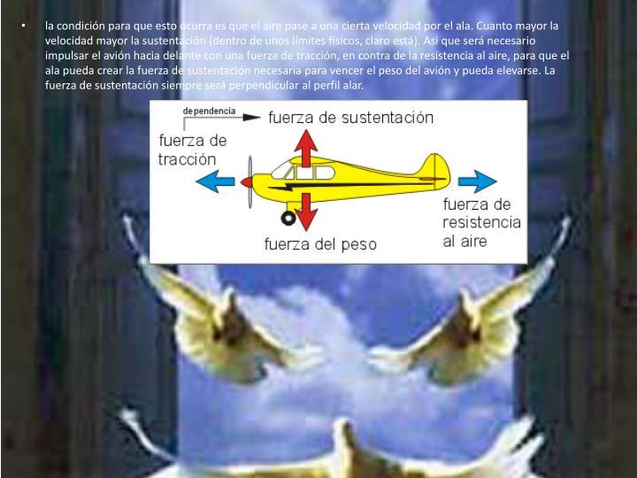 la condición para que esto ocurra es que el aire pase a una cierta velocidad por el ala. Cuanto mayor la velocidad mayor la sustentación (dentro de unos límites físicos, claro está).