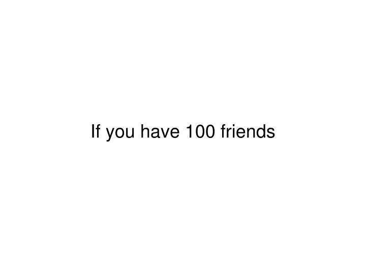 If you have 100 friends