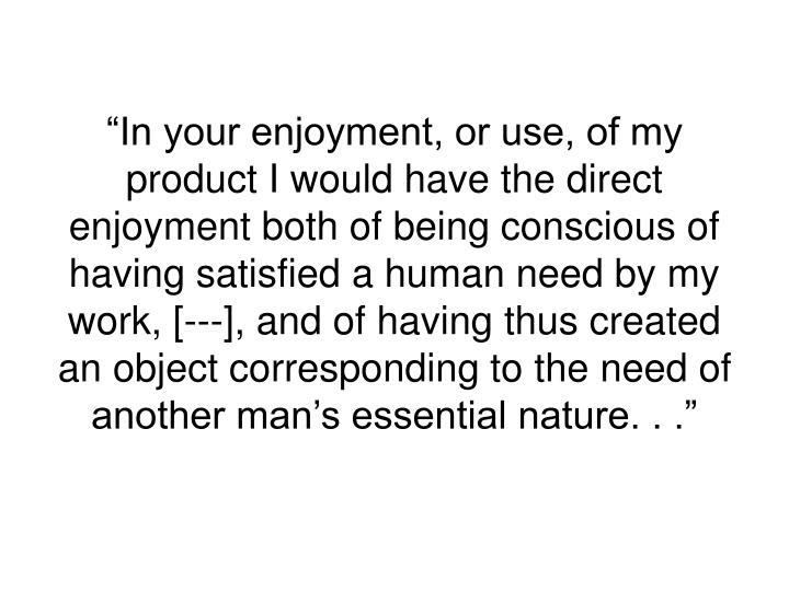 """In your enjoyment, or use, of my product I would have the direct enjoyment both of being conscious of having satisfied a human need by my work, [---], and of having thus created an object corresponding to the need of another man's essential nature. . ."""