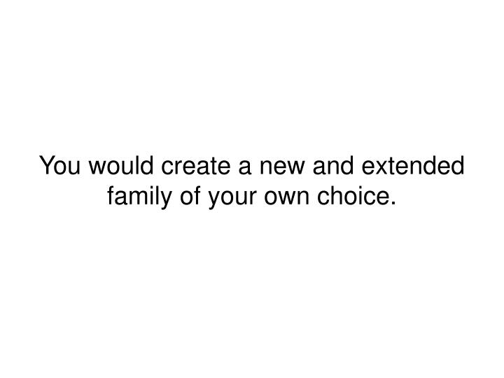 You would create a new and extended family of your own choice.