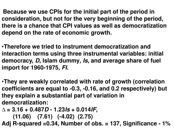Because we use CPIs for the initial part of the period in consideration, but not for the very beginning of the period, there is a chance that CPI values as well as democratization depend on the rate of economic growth.
