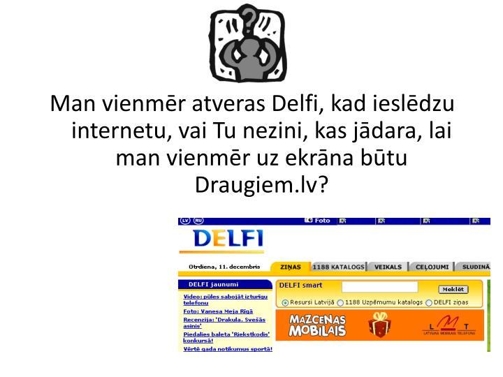 Man vienmēr atveras Delfi, kad ieslēdzu internetu, vai Tu nezini, kas jādara, lai man vienmēr uz ekrāna būtu Draugiem.lv?