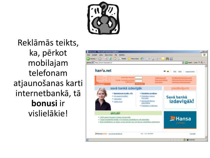 Reklāmās teikts, ka, pērkot mobilajam telefonam atjaunošanas karti internetbankā, tā
