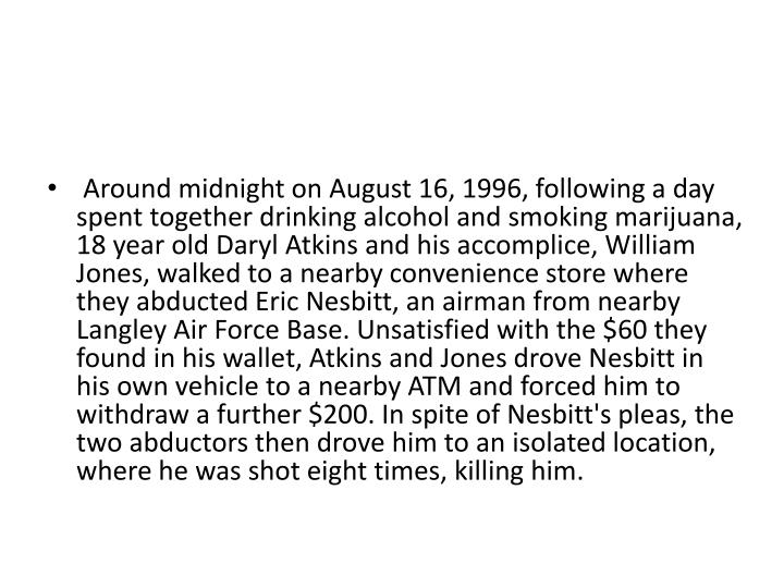 Around midnight on August 16, 1996, following a day spent together drinking alcohol and smoking marijuana, 18 year old Daryl Atkins and his accomplice, William Jones, walked to a nearby convenience store where they abducted Eric Nesbitt, an airman from nearby Langley Air Force Base. Unsatisfied with the $60 they found in his wallet, Atkins and Jones drove Nesbitt in his own vehicle to a nearby ATM and forced him to withdraw a further $200. In spite of Nesbitt's pleas, the two abductors then drove him to an isolated location, where he was shot eight times, killing him.