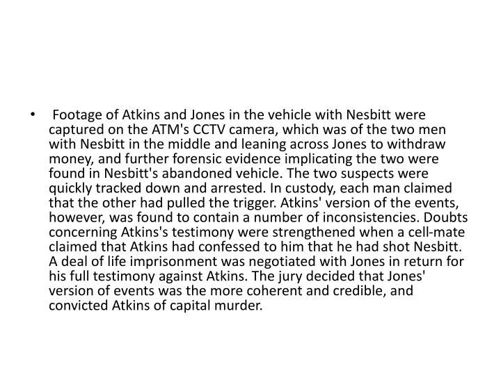 Footage of Atkins and Jones in the vehicle with Nesbitt were captured on the ATM's CCTV camera, which was of the two men with Nesbitt in the middle and leaning across Jones to withdraw money, and further forensic evidence implicating the two were found in Nesbitt's abandoned vehicle. The two suspects were quickly tracked down and arrested. In custody, each man claimed that the other had pulled the trigger. Atkins' version of the events, however, was found to contain a number of inconsistencies. Doubts concerning Atkins's testimony were strengthened when a cell-mate claimed that Atkins had confessed to him that he had shot Nesbitt. A deal of life imprisonment was negotiated with Jones in return for his full testimony against Atkins. The jury decided that Jones' version of events was the more coherent and credible, and convicted Atkins of capital murder.
