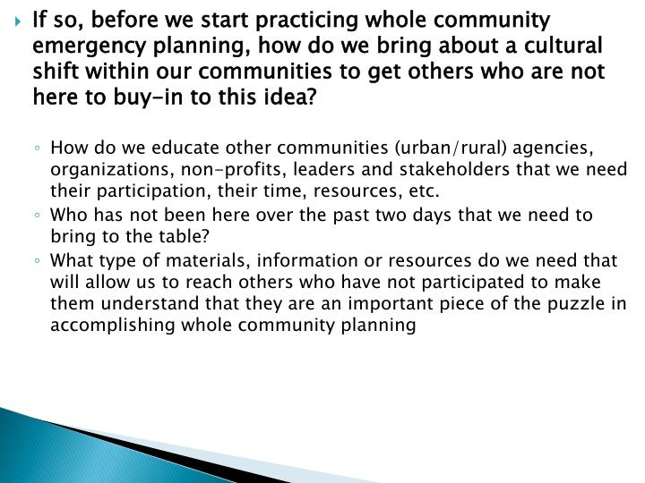 If so, before we start practicing whole community emergency planning, how do we bring about a cultural shift within our communities to get others who are not here to buy-in to this idea?
