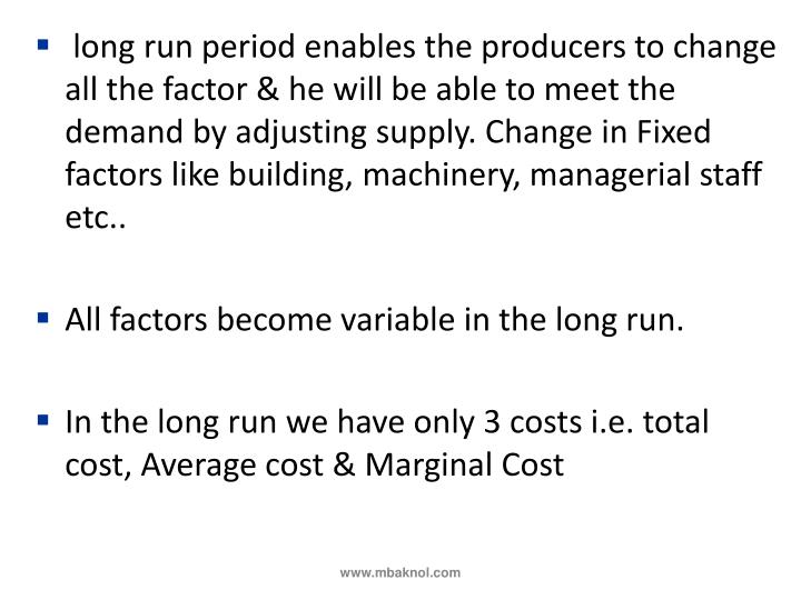 long run period enables the producers to change all the factor & he will be able to meet the demand by adjusting supply. Change in Fixed factors like building, machinery, managerial staff etc..