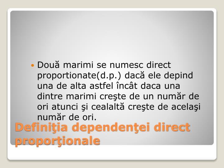 Două marimi se numesc direct proportionate(d.p.) dacă ele depind una de alta astfel încât daca una dintre marimi creşte de un număr de ori atunci şi cealaltă creşte de acelaşi număr de ori.