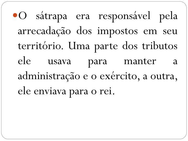 O sátrapa era responsável pela arrecadação dos impostos em seu território. Uma parte dos tributos ele usava para manter a administração e o exército, a outra, ele enviava para o rei.